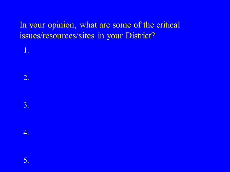 In your opinion, what are some of the critical issues/resources/sites in your District.