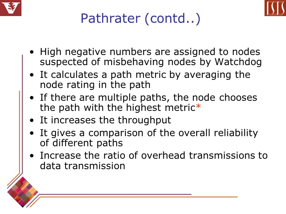 Pathrater (contd..) High negative numbers are assigned to nodes suspected of misbehaving nodes by Watchdog It calculates a path metric by averaging the node rating in the path If there are multiple paths, the node chooses the path with the highest metric* It increases the throughput It gives a comparison of the overall reliability of different paths Increase the ratio of overhead transmissions to data transmission