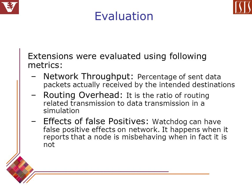 Evaluation Extensions were evaluated using following metrics: –Network Throughput: Percentage of sent data packets actually received by the intended destinations –Routing Overhead: It is the ratio of routing related transmission to data transmission in a simulation –Effects of false Positives: Watchdog can have false positive effects on network.