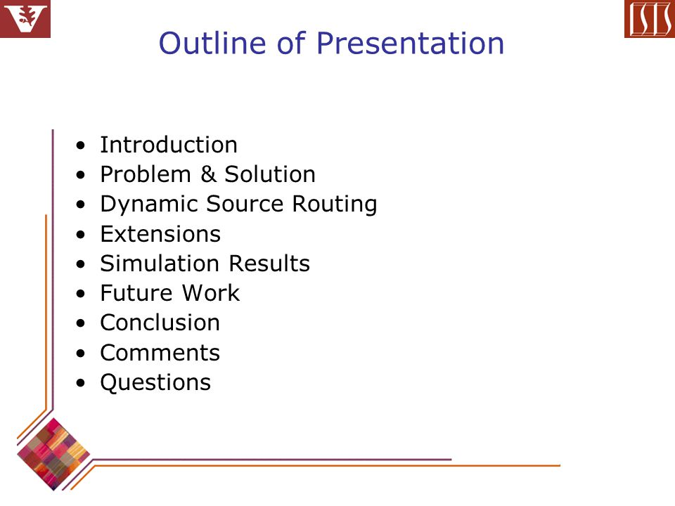 Outline of Presentation Introduction Problem & Solution Dynamic Source Routing Extensions Simulation Results Future Work Conclusion Comments Questions