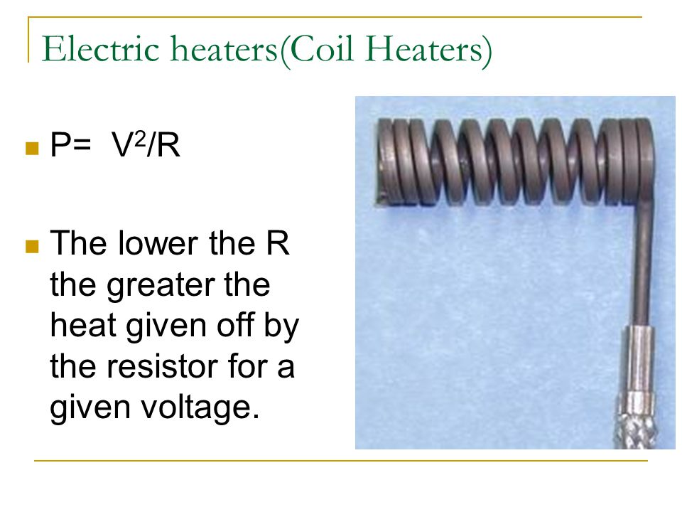 Electric heaters(Coil Heaters) P= V 2 /R The lower the R the greater the heat given off by the resistor for a given voltage.