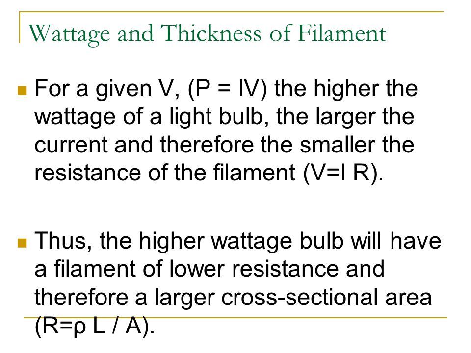 Wattage and Thickness of Filament For a given V, (P = IV) the higher the wattage of a light bulb, the larger the current and therefore the smaller the resistance of the filament (V=I R).