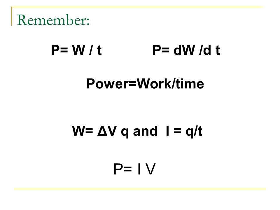 Remember: P= W / t P= dW /d t Power=Work/time W= ΔV q and I = q/t P= I V