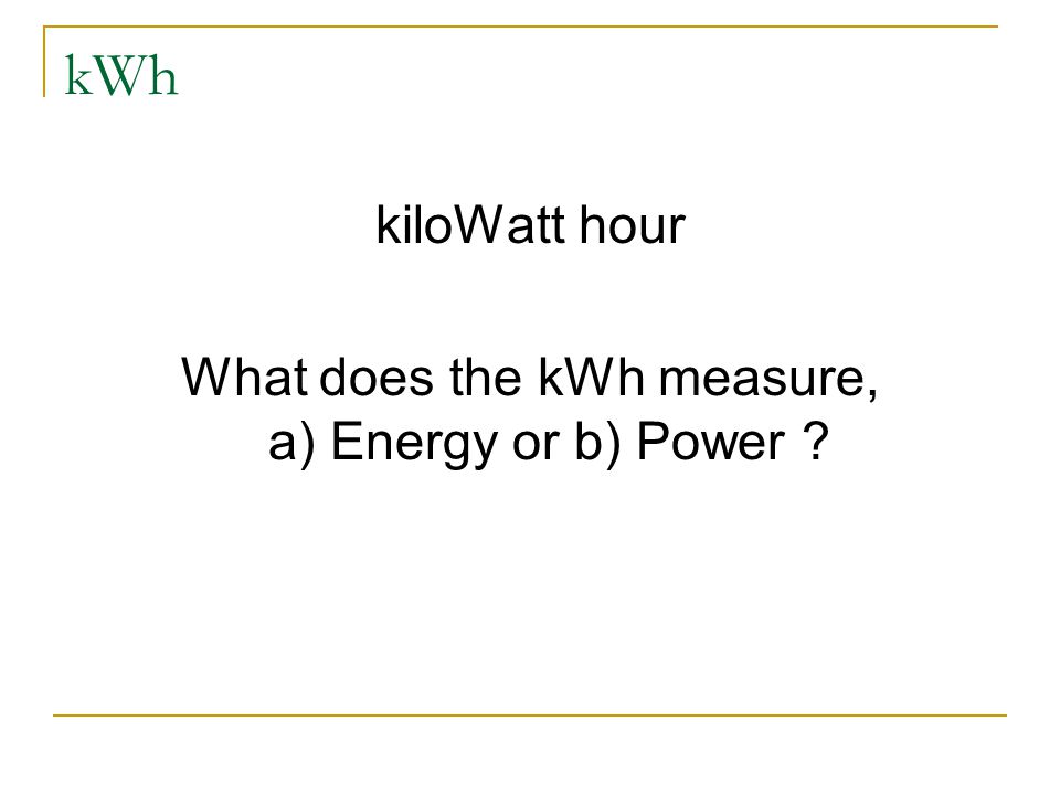 kWh kiloWatt hour What does the kWh measure, a) Energy or b) Power ?
