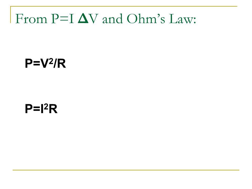 From P=I Δ V and Ohm's Law: P=V 2 /R P=I 2 R