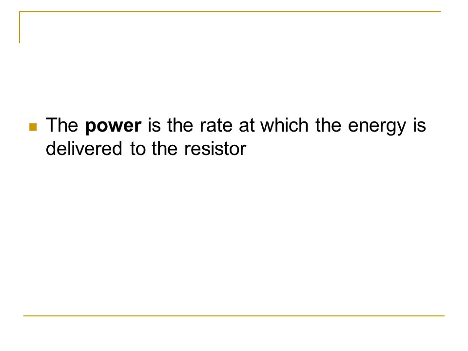 The power is the rate at which the energy is delivered to the resistor