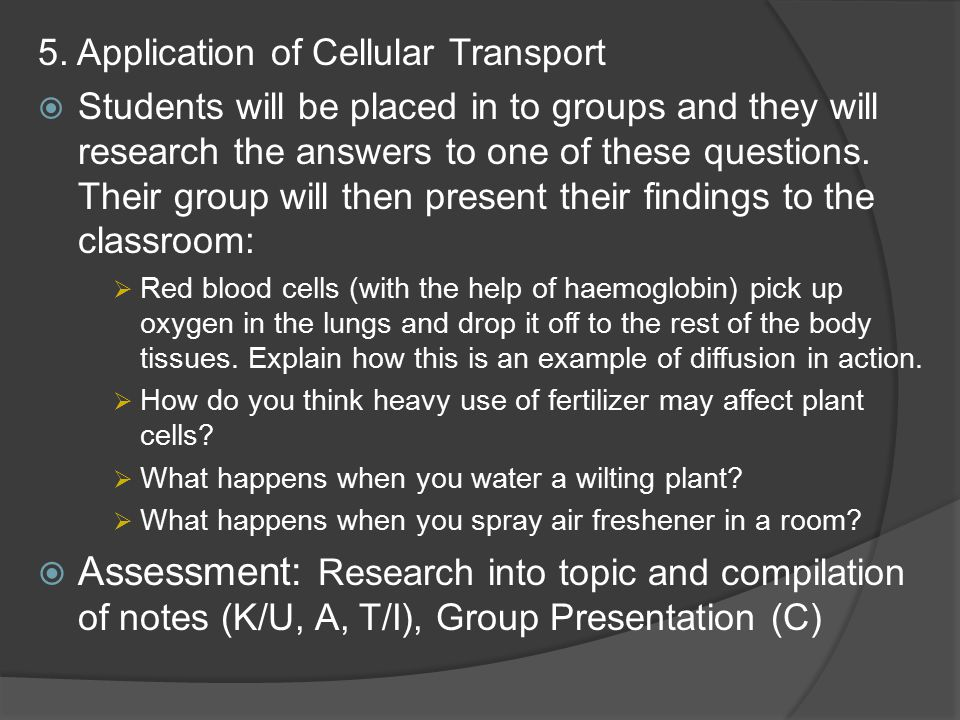 5. Application of Cellular Transport  Students will be placed in to groups and they will research the answers to one of these questions. Their group