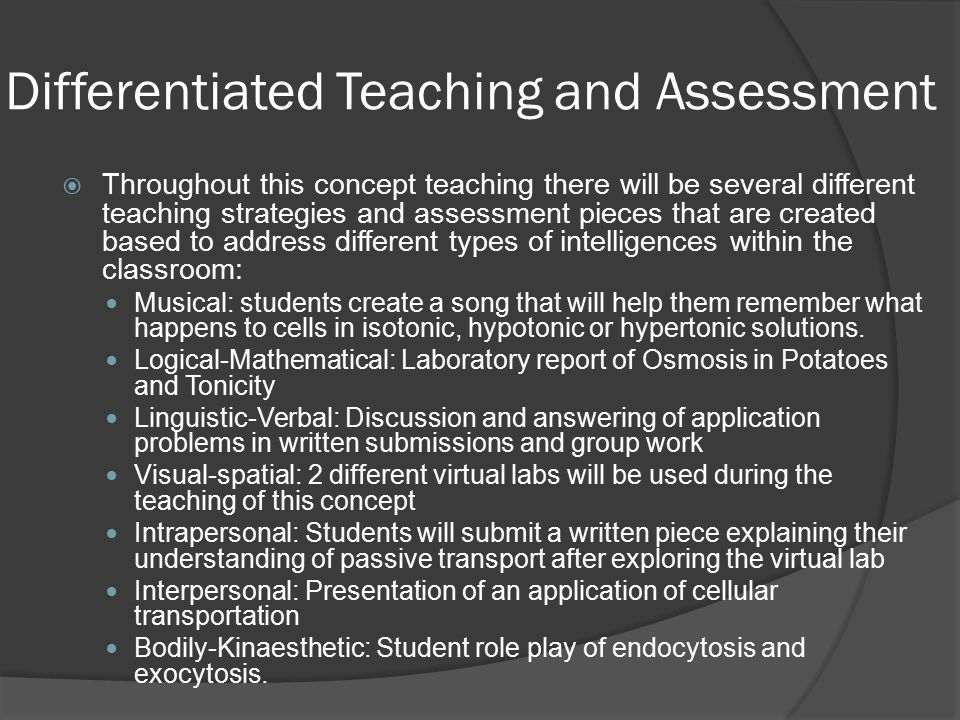 Differentiated Teaching and Assessment  Throughout this concept teaching there will be several different teaching strategies and assessment pieces that are created based to address different types of intelligences within the classroom: Musical: students create a song that will help them remember what happens to cells in isotonic, hypotonic or hypertonic solutions.