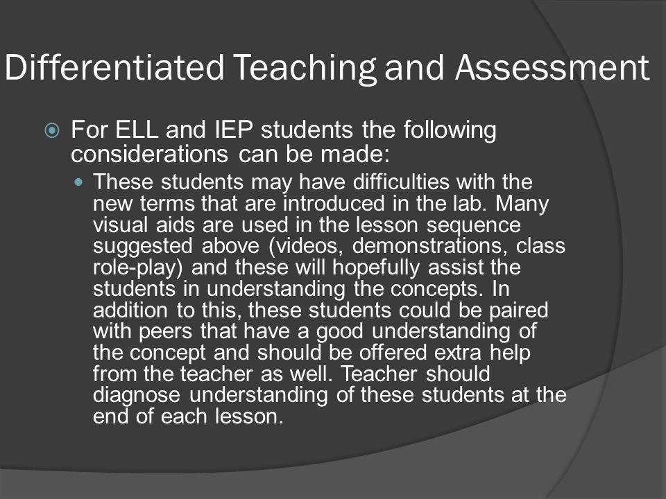 Differentiated Teaching and Assessment  For ELL and IEP students the following considerations can be made: These students may have difficulties with