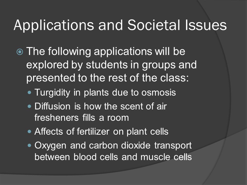 Applications and Societal Issues  The following applications will be explored by students in groups and presented to the rest of the class: Turgidity in plants due to osmosis Diffusion is how the scent of air fresheners fills a room Affects of fertilizer on plant cells Oxygen and carbon dioxide transport between blood cells and muscle cells
