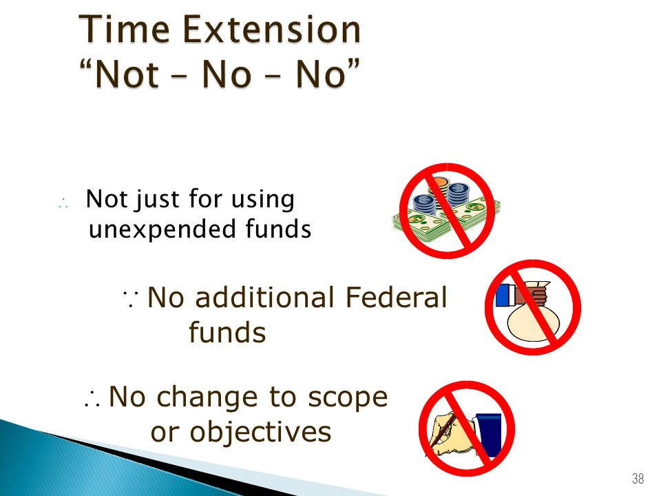 37 Send written notice to Program Officer:  No later than 10 days before project ends  State reasons for extension  Include revised expiration date