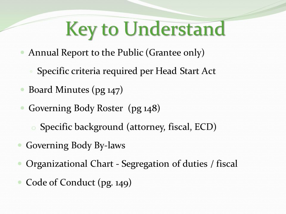 Key to Understand Annual Report to the Public (Grantee only) ◦ Specific criteria required per Head Start Act Board Minutes (pg 147) Governing Body Roster (pg 148) o Specific background (attorney, fiscal, ECD) Governing Body By-laws Organizational Chart - Segregation of duties / fiscal Code of Conduct (pg.