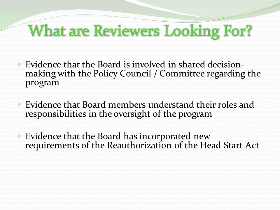 Evidence that the Board is involved in shared decision- making with the Policy Council / Committee regarding the program Evidence that Board members understand their roles and responsibilities in the oversight of the program Evidence that the Board has incorporated new requirements of the Reauthorization of the Head Start Act