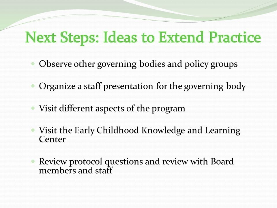 Observe other governing bodies and policy groups Organize a staff presentation for the governing body Visit different aspects of the program Visit the Early Childhood Knowledge and Learning Center Review protocol questions and review with Board members and staff