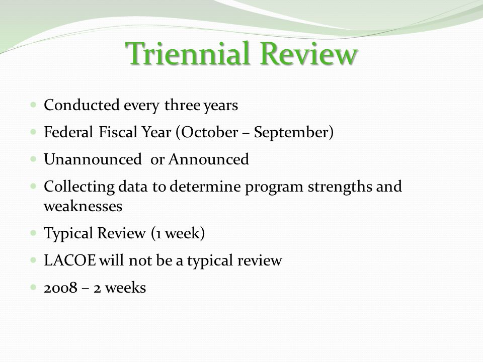 Triennial Review Conducted every three years Federal Fiscal Year (October – September) Unannounced or Announced Collecting data to determine program strengths and weaknesses Typical Review (1 week) LACOE will not be a typical review 2008 – 2 weeks