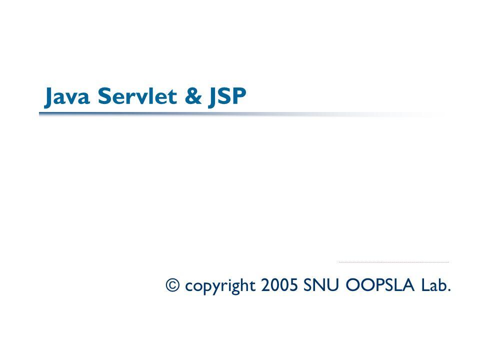 Java Servlet & JSP © copyright 2005 SNU OOPSLA Lab.