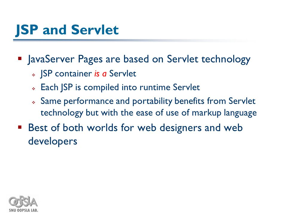 JSP and Servlet  JavaServer Pages are based on Servlet technology  JSP container is a Servlet  Each JSP is compiled into runtime Servlet  Same performance and portability benefits from Servlet technology but with the ease of use of markup language  Best of both worlds for web designers and web developers