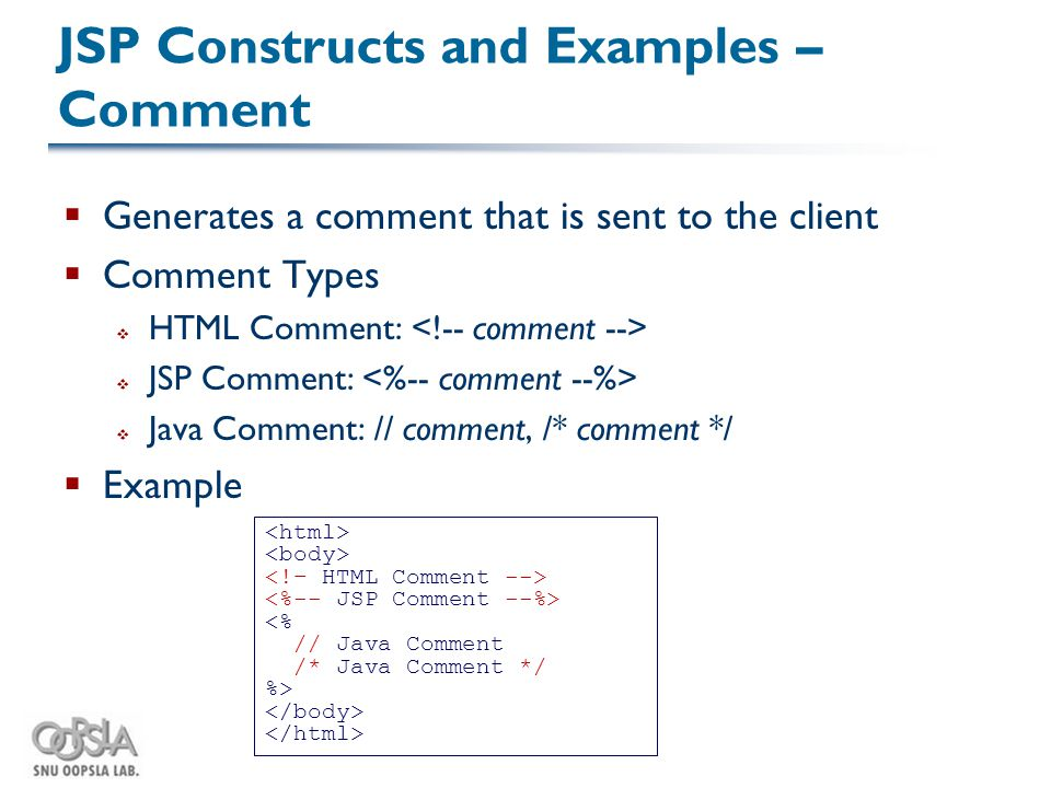 JSP Constructs and Examples – Comment  Generates a comment that is sent to the client  Comment Types  HTML Comment:  JSP Comment:  Java Comment: // comment, /* comment */  Example <% // Java Comment /* Java Comment */ %>