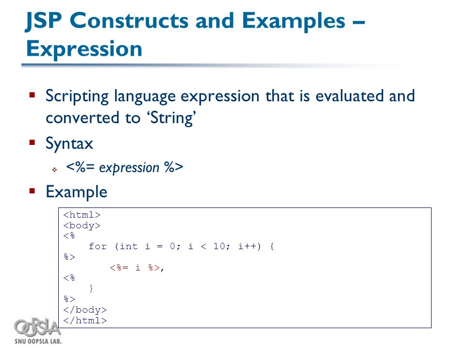 JSP Constructs and Examples – Expression  Scripting language expression that is evaluated and converted to 'String'  Syntax   Example <% for (int i = 0; i < 10; i++) { %>, <% } %>