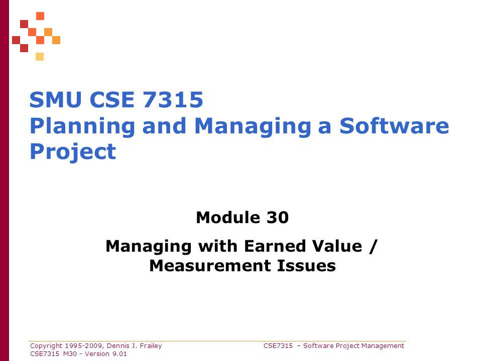 Copyright 1995-2009, Dennis J. Frailey CSE7315 – Software Project Management CSE7315 M30 - Version 9.01 SMU CSE 7315 Planning and Managing a Software