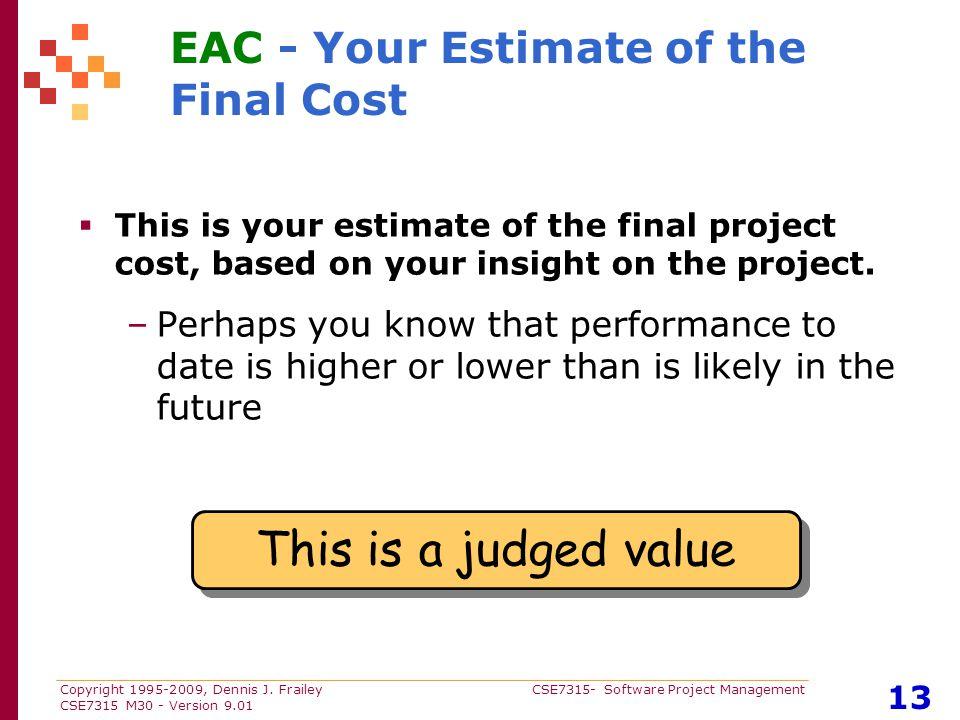 Copyright 1995-2009, Dennis J. Frailey CSE7315- Software Project Management CSE7315 M30 - Version 9.01 13 EAC - Your Estimate of the Final Cost  This