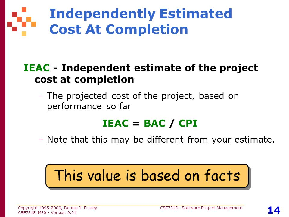 Copyright 1995-2009, Dennis J. Frailey CSE7315- Software Project Management CSE7315 M30 - Version 9.01 14 Independently Estimated Cost At Completion I