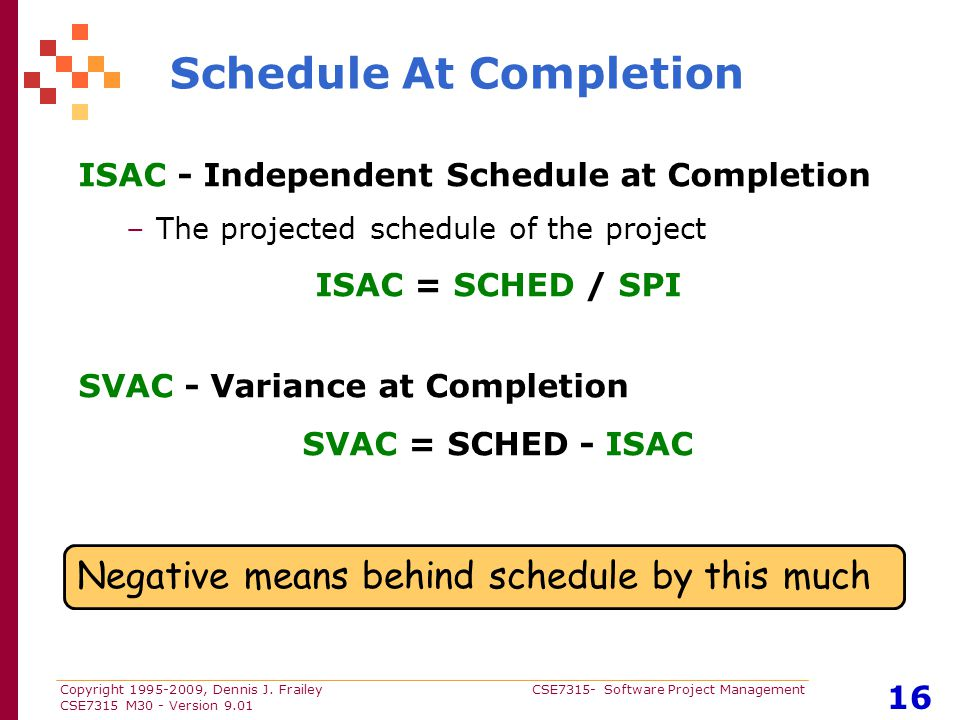 Copyright 1995-2009, Dennis J. Frailey CSE7315- Software Project Management CSE7315 M30 - Version 9.01 16 Schedule At Completion ISAC - Independent Sc