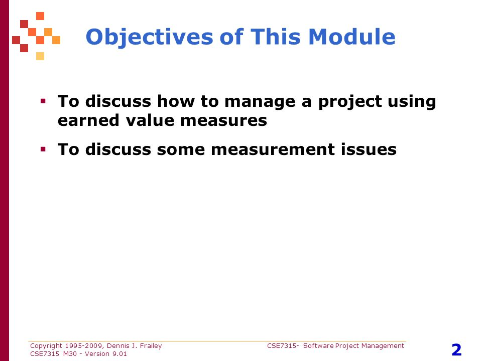 Copyright 1995-2009, Dennis J. Frailey CSE7315- Software Project Management CSE7315 M30 - Version 9.01 2 Objectives of This Module  To discuss how to