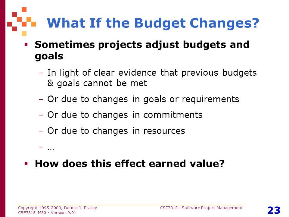 Copyright 1995-2009, Dennis J. Frailey CSE7315- Software Project Management CSE7315 M30 - Version 9.01 23 What If the Budget Changes?  Sometimes proj