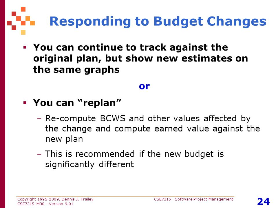 Copyright 1995-2009, Dennis J. Frailey CSE7315- Software Project Management CSE7315 M30 - Version 9.01 24 Responding to Budget Changes  You can conti