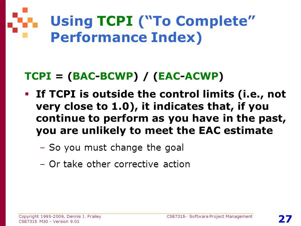 "Copyright 1995-2009, Dennis J. Frailey CSE7315- Software Project Management CSE7315 M30 - Version 9.01 27 Using TCPI (""To Complete"" Performance Index)"
