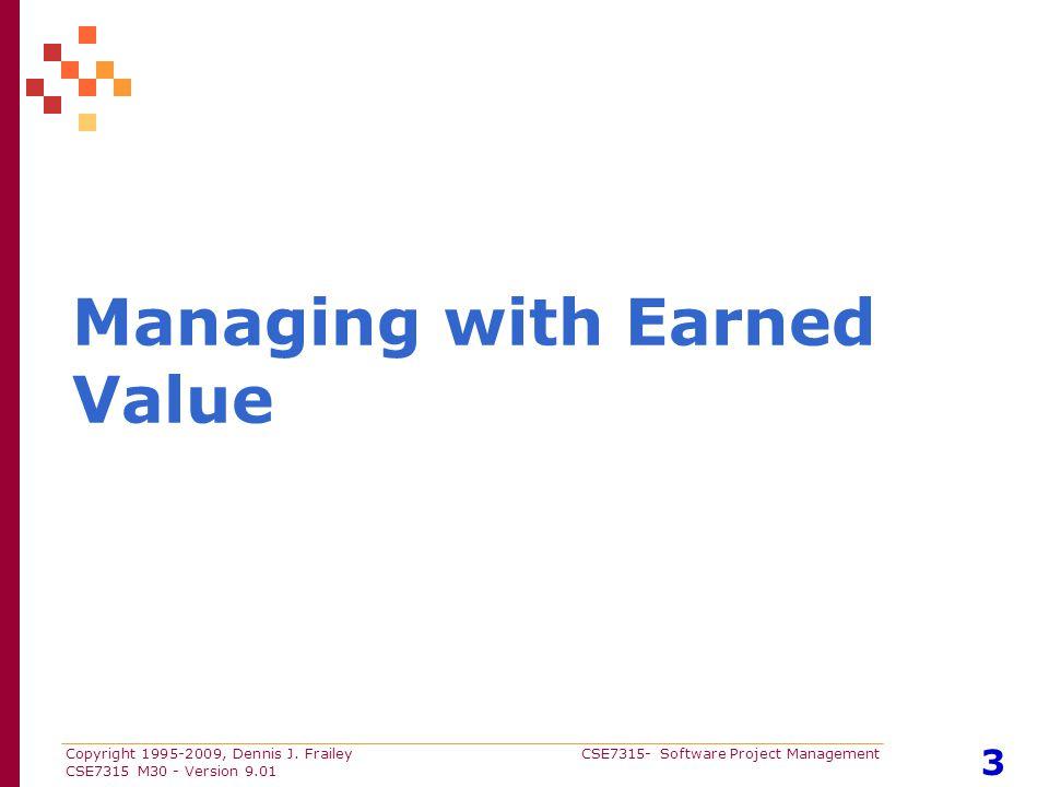Copyright 1995-2009, Dennis J. Frailey CSE7315- Software Project Management CSE7315 M30 - Version 9.01 3 Managing with Earned Value