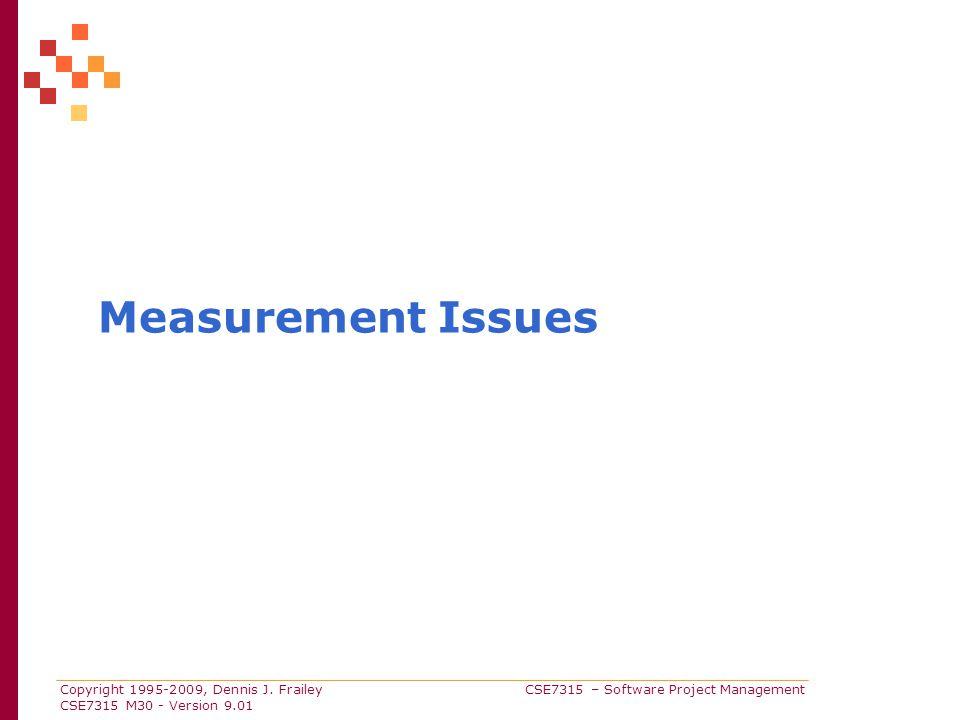 Copyright 1995-2009, Dennis J. Frailey CSE7315 – Software Project Management CSE7315 M30 - Version 9.01 Measurement Issues