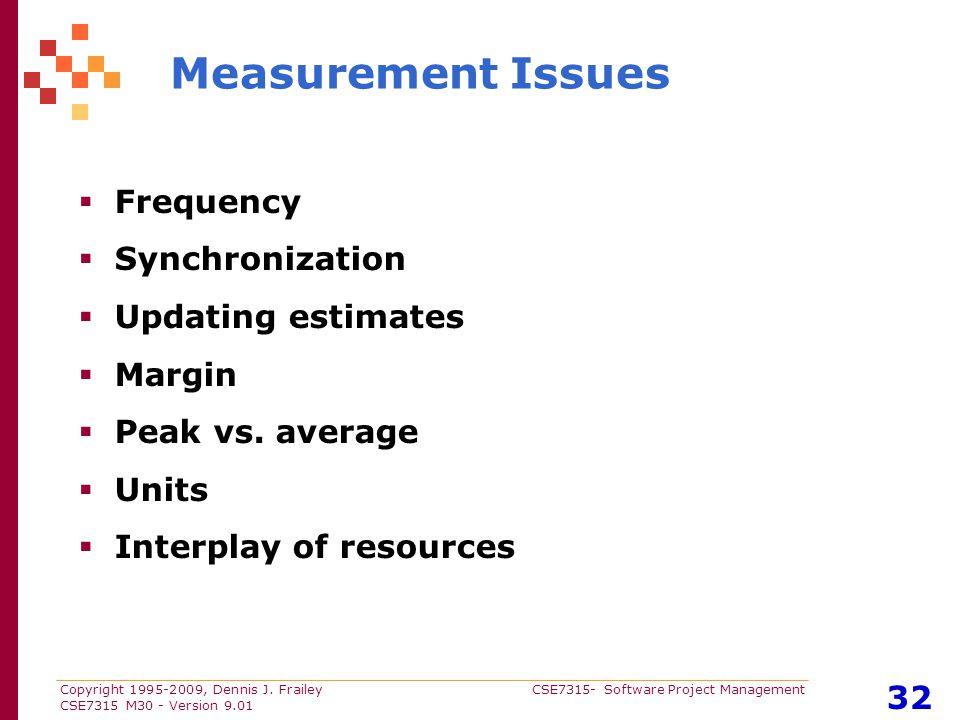 Copyright 1995-2009, Dennis J. Frailey CSE7315- Software Project Management CSE7315 M30 - Version 9.01 32 Measurement Issues  Frequency  Synchroniza