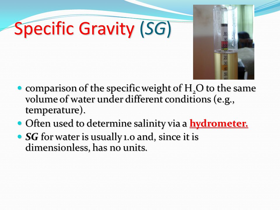 Specific Gravity (SG) comparison of the specific weight of H 2 O to the same volume of water under different conditions (e.g., temperature).