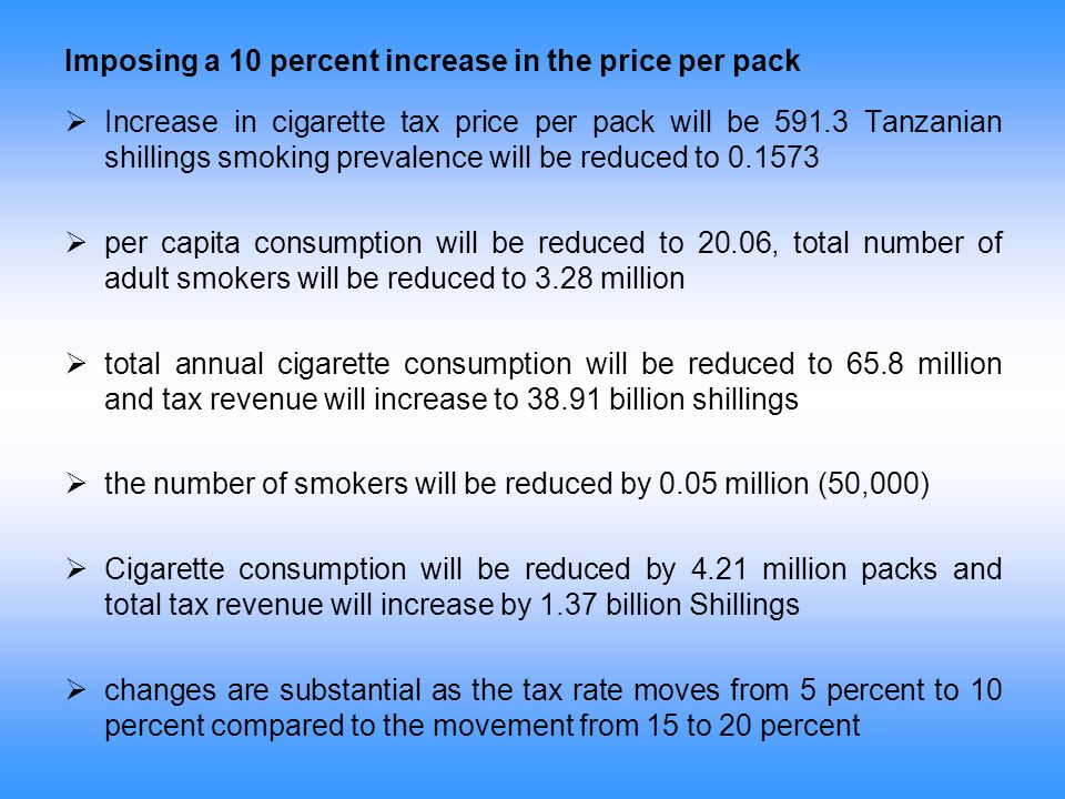 Imposing a 10 percent increase in the price per pack  Increase in cigarette tax price per pack will be 591.3 Tanzanian shillings smoking prevalence w