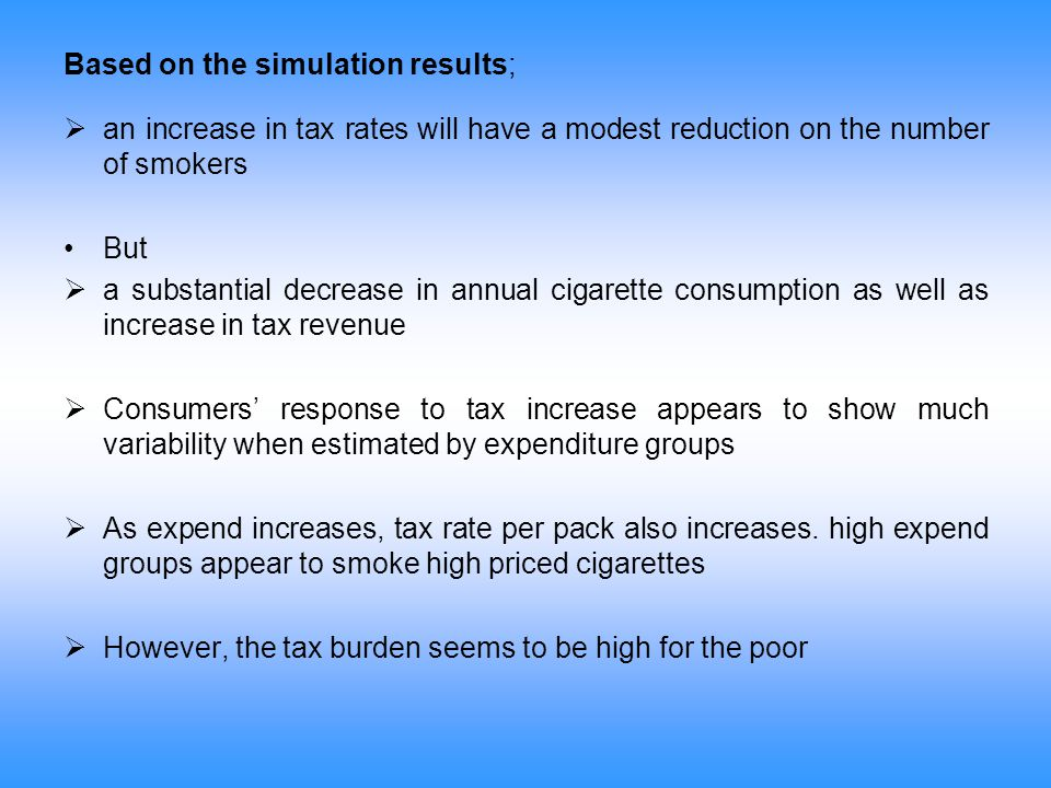 Based on the simulation results;  an increase in tax rates will have a modest reduction on the number of smokers But  a substantial decrease in annu