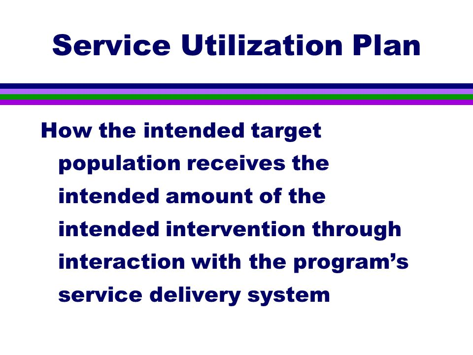 Service Utilization Plan How the intended target population receives the intended amount of the intended intervention through interaction with the program's service delivery system