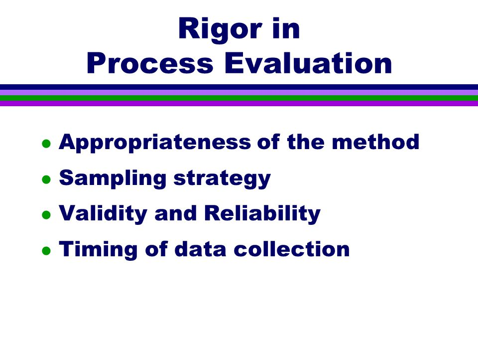 Rigor in Process Evaluation l Appropriateness of the method l Sampling strategy l Validity and Reliability l Timing of data collection