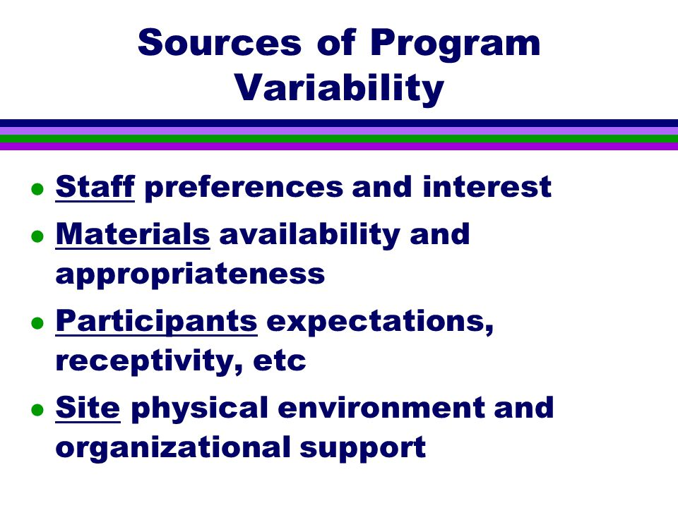 Sources of Program Variability l Staff preferences and interest l Materials availability and appropriateness l Participants expectations, receptivity, etc l Site physical environment and organizational support