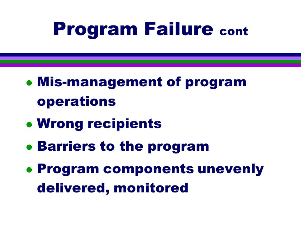 Program Failure cont l Mis-management of program operations l Wrong recipients l Barriers to the program l Program components unevenly delivered, monitored