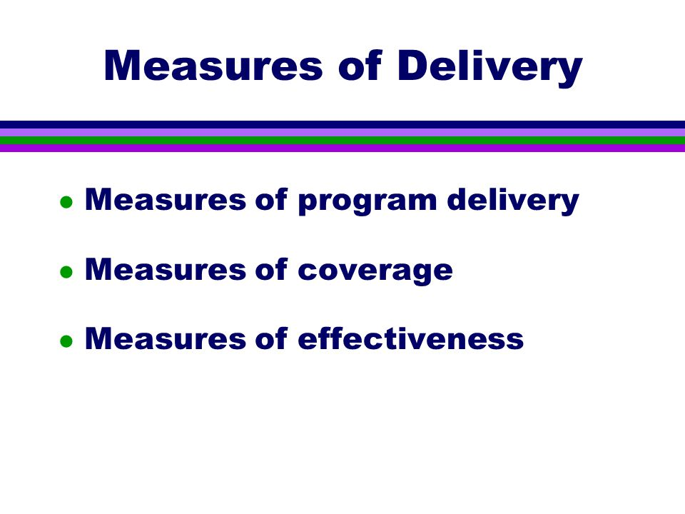 Measures of Delivery l Measures of program delivery l Measures of coverage l Measures of effectiveness
