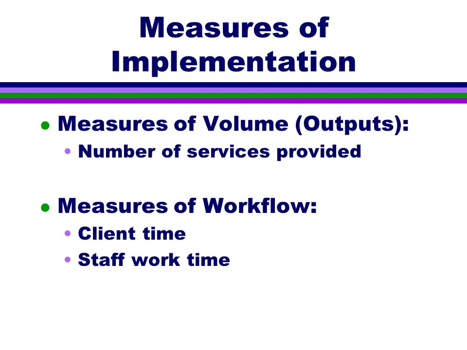 Measures of Implementation l Measures of Volume (Outputs): Number of services provided l Measures of Workflow: Client time Staff work time