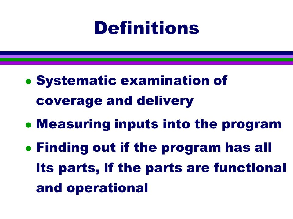 Definitions l Systematic examination of coverage and delivery l Measuring inputs into the program l Finding out if the program has all its parts, if the parts are functional and operational