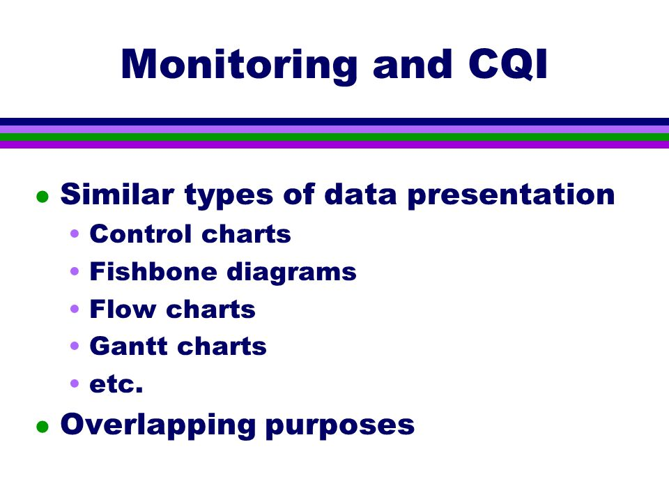 Monitoring and CQI l Similar types of data presentation Control charts Fishbone diagrams Flow charts Gantt charts etc.