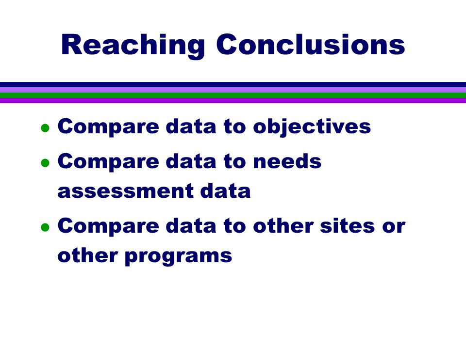 Reaching Conclusions l Compare data to objectives l Compare data to needs assessment data l Compare data to other sites or other programs
