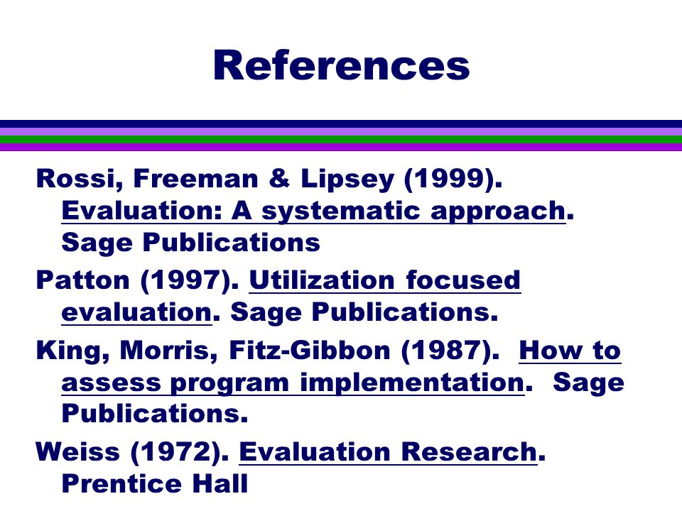 References Rossi, Freeman & Lipsey (1999). Evaluation: A systematic approach.