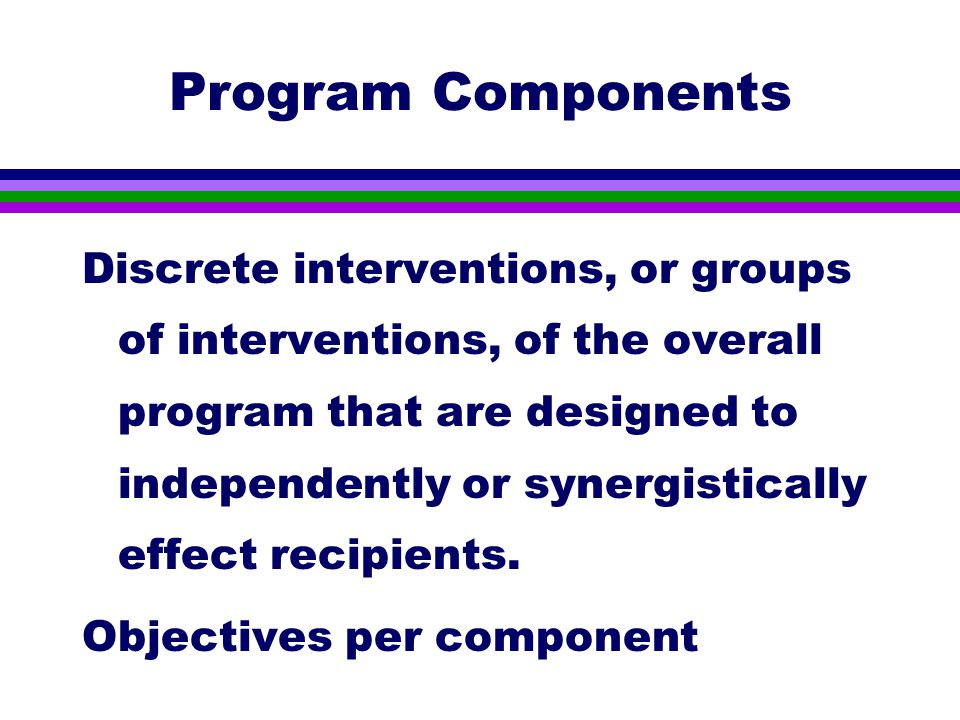 Program Components Discrete interventions, or groups of interventions, of the overall program that are designed to independently or synergistically effect recipients.