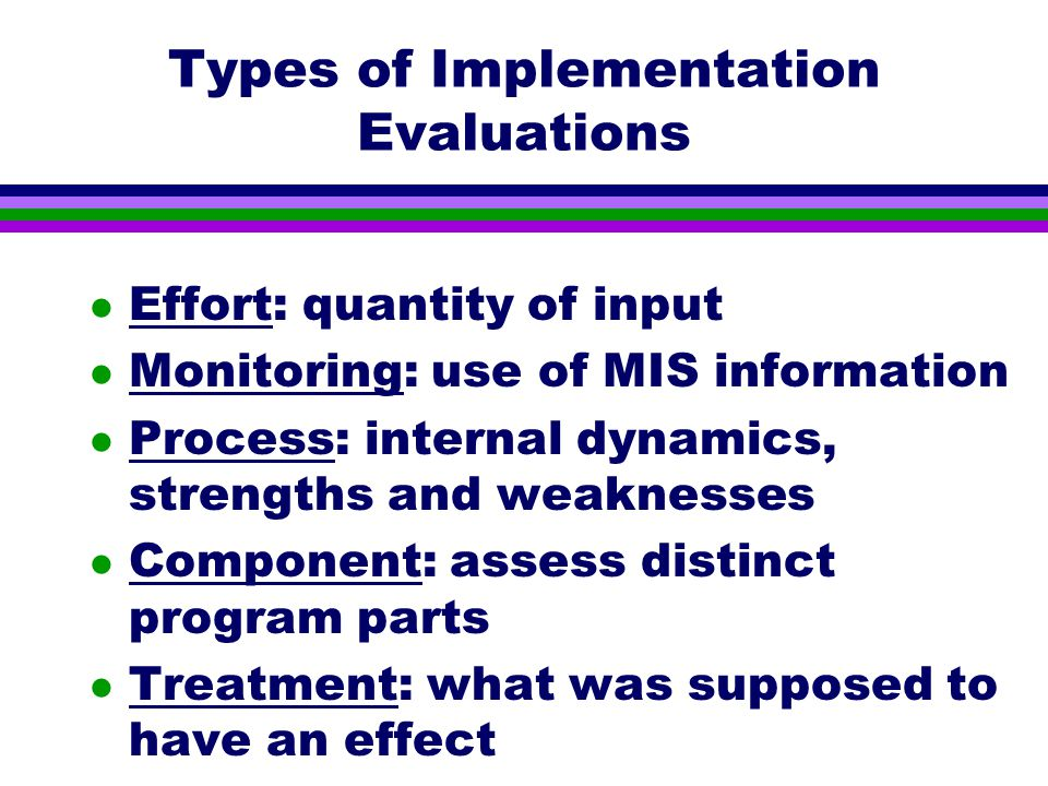 Types of Implementation Evaluations l Effort: quantity of input l Monitoring: use of MIS information l Process: internal dynamics, strengths and weaknesses l Component: assess distinct program parts l Treatment: what was supposed to have an effect