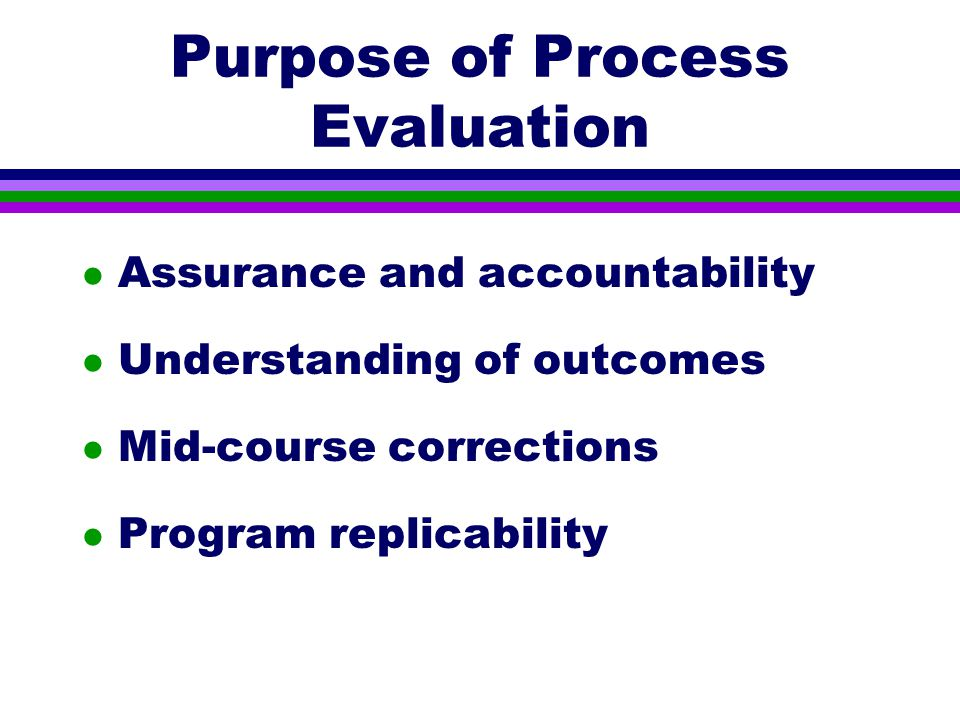 Purpose of Process Evaluation l Assurance and accountability l Understanding of outcomes l Mid-course corrections l Program replicability